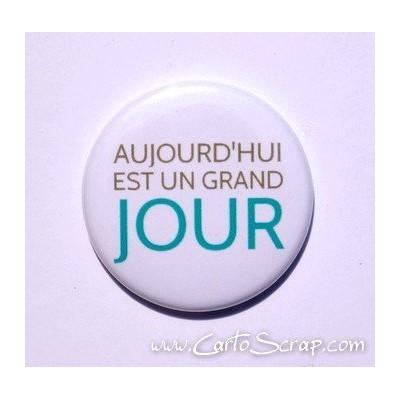 Badge 38mm - Phrase - Aujourd hui Est Un Grand Jour